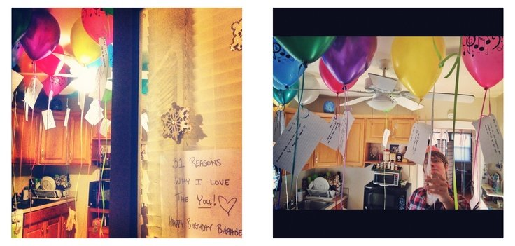 """On my boyfriend's 31st, I got 31 balloons and attached little notes on each of them about why I love him. On the front door said """"31 reasons why I love you"""" and when the door opened he walked into a room full of them. His reaction was so worth it. <3"""