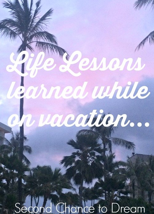 Second Chance to Dream: Life Lessons while on vacation