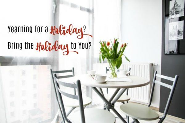Yearning for a Holiday?  Bring the Holiday to You?