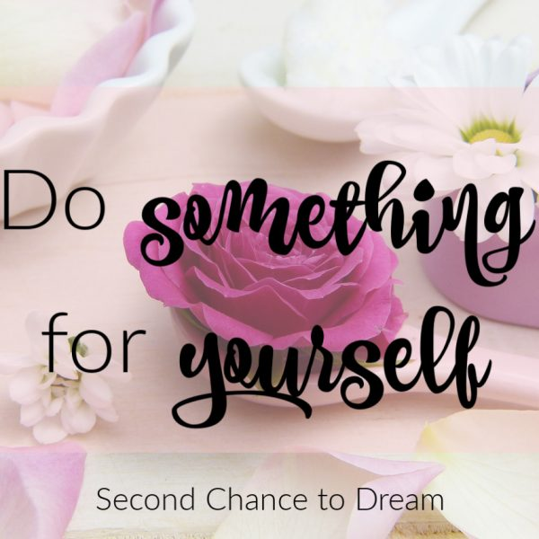 Second Chance to Dream: Do something for yourself #self-care